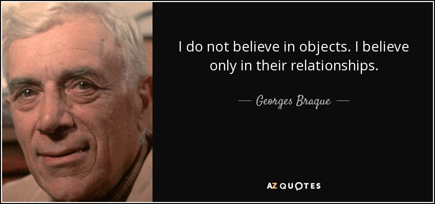I do not believe in objects. I believe only in their relationships. - Georges Braque