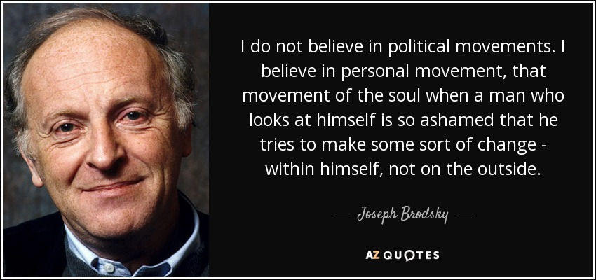 I do not believe in political movements. I believe in personal movement, that movement of the soul when a man who looks at himself is so ashamed that he tries to make some sort of change - within himself, not on the outside. - Joseph Brodsky