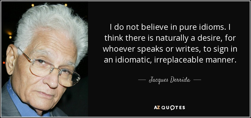 I do not believe in pure idioms. I think there is naturally a desire, for whoever speaks or writes, to sign in an idiomatic, irreplaceable manner. - Jacques Derrida