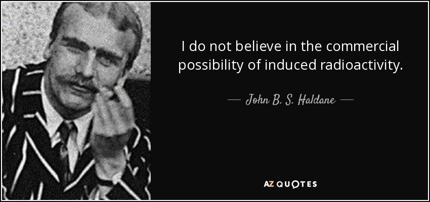 I do not believe in the commercial possibility of induced radioactivity. - John B. S. Haldane