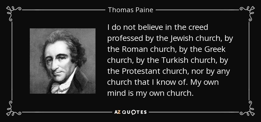 I do not believe in the creed professed by the Jewish church, by the Roman church, by the Greek church, by the Turkish church, by the Protestant church, nor by any church that I know of. My own mind is my own church. - Thomas Paine