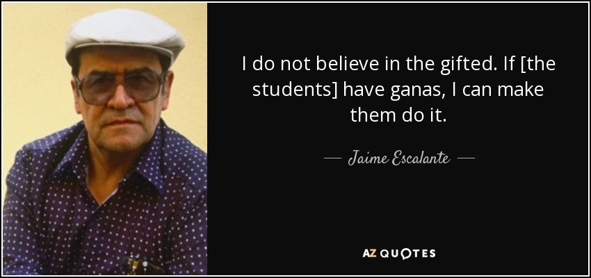 I do not believe in the gifted. If [the students] have ganas, I can make them do it. - Jaime Escalante