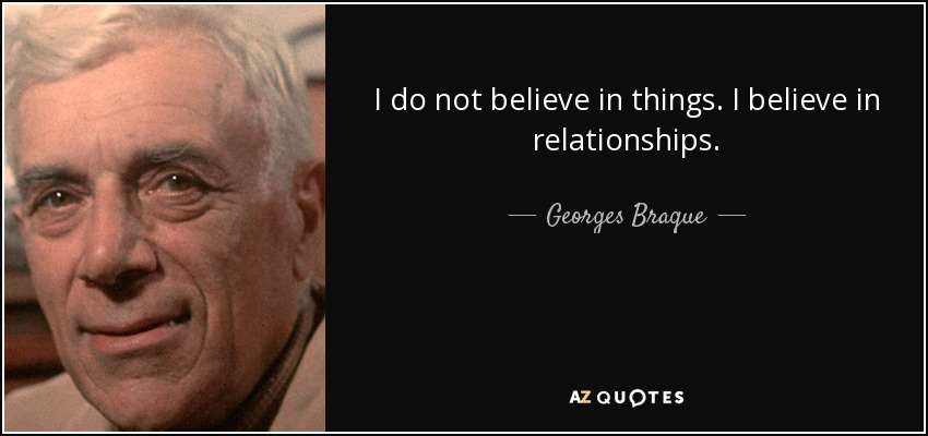 I do not believe in things. I believe in relationships. - Georges Braque