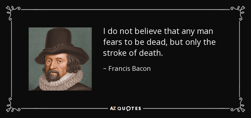 I do not believe that any man fears to be dead, but only the stroke of death. - Francis Bacon