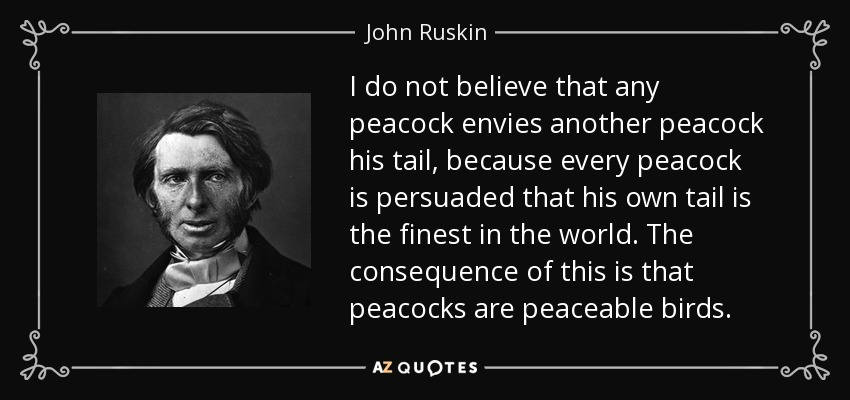 I do not believe that any peacock envies another peacock his tail, because every peacock is persuaded that his own tail is the finest in the world. The consequence of this is that peacocks are peaceable birds. - John Ruskin