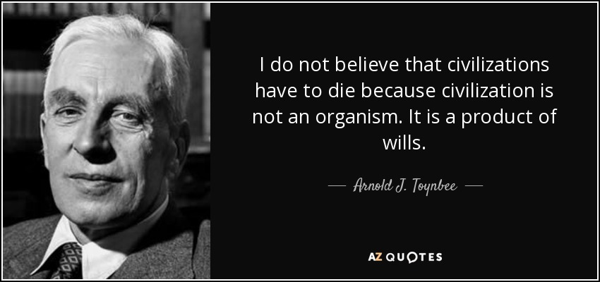 I do not believe that civilizations have to die because civilization is not an organism. It is a product of wills. - Arnold J. Toynbee
