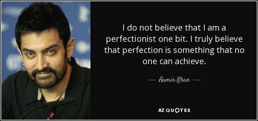 I do not believe that I am a perfectionist one bit. I truly believe that perfection is something that no one can achieve. - Aamir Khan