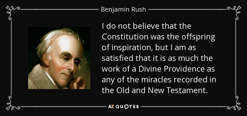 I do not believe that the Constitution was the offspring of inspiration, but I am as satisfied that it is as much the work of a Divine Providence as any of the miracles recorded in the Old and New Testament. - Benjamin Rush