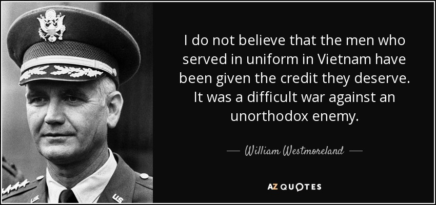 I do not believe that the men who served in uniform in Vietnam have been given the credit they deserve. It was a difficult war against an unorthodox enemy. - William Westmoreland