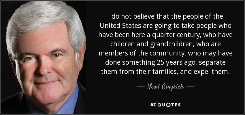I do not believe that the people of the United States are going to take people who have been here a quarter century, who have children and grandchildren, who are members of the community, who may have done something 25 years ago, separate them from their families, and expel them. - Newt Gingrich