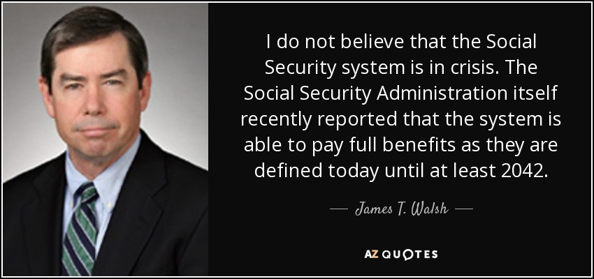 I do not believe that the Social Security system is in crisis. The Social Security Administration itself recently reported that the system is able to pay full benefits as they are defined today until at least 2042. - James T. Walsh