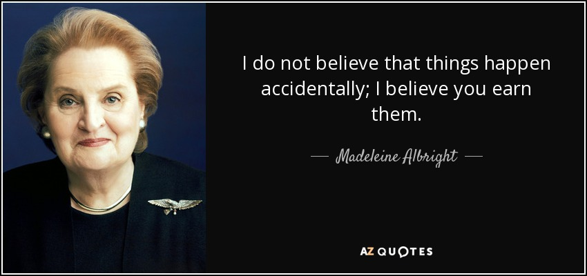I do not believe that things happen accidentally; I believe you earn them. - Madeleine Albright