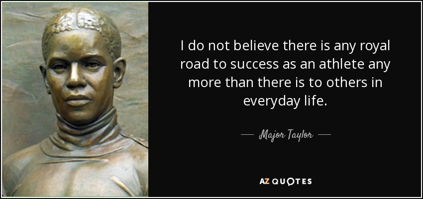 I do not believe there is any royal road to success as an athlete any more than there is to others in everyday life. - Major Taylor
