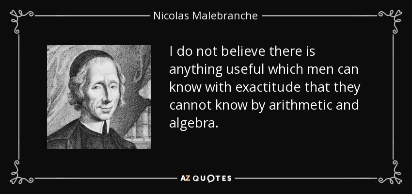 I do not believe there is anything useful which men can know with exactitude that they cannot know by arithmetic and algebra. - Nicolas Malebranche