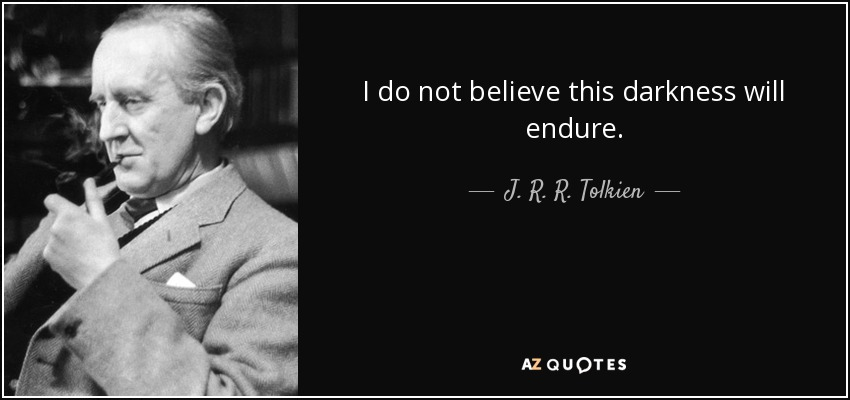 I do not believe this darkness will endure. - J. R. R. Tolkien