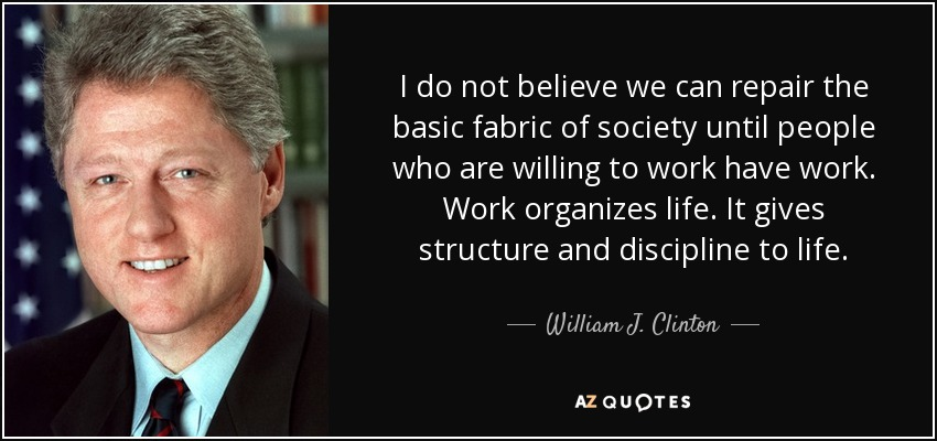 I do not believe we can repair the basic fabric of society until people who are willing to work have work. Work organizes life. It gives structure and discipline to life. - William J. Clinton