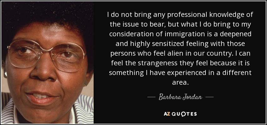 I do not bring any professional knowledge of the issue to bear, but what I do bring to my consideration of immigration is a deepened and highly sensitized feeling with those persons who feel alien in our country. I can feel the strangeness they feel because it is something I have experienced in a different area. - Barbara Jordan