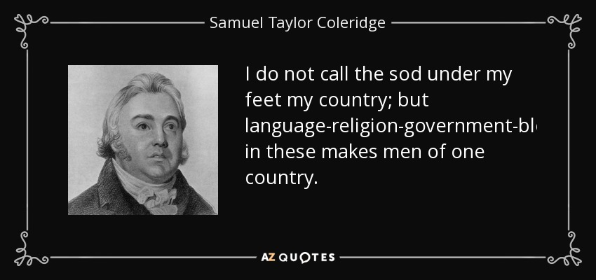I do not call the sod under my feet my country; but language-religion-government-blood-identity in these makes men of one country. - Samuel Taylor Coleridge