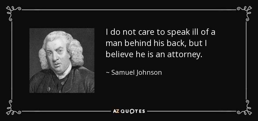 I do not care to speak ill of a man behind his back, but I believe he is an attorney. - Samuel Johnson