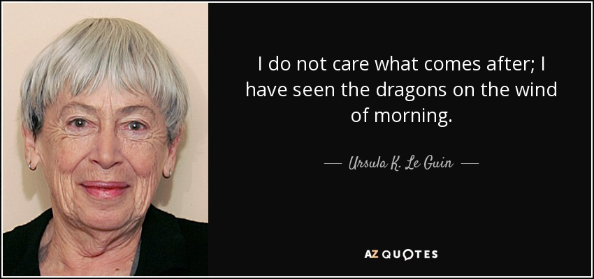 I do not care what comes after; I have seen the dragons on the wind of morning. - Ursula K. Le Guin