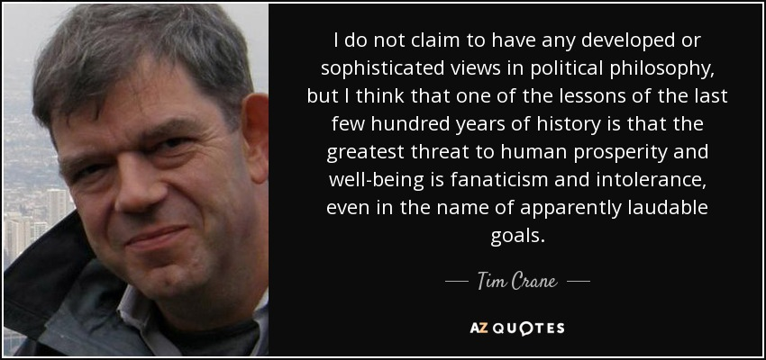 I do not claim to have any developed or sophisticated views in political philosophy, but I think that one of the lessons of the last few hundred years of history is that the greatest threat to human prosperity and well-being is fanaticism and intolerance, even in the name of apparently laudable goals. - Tim Crane