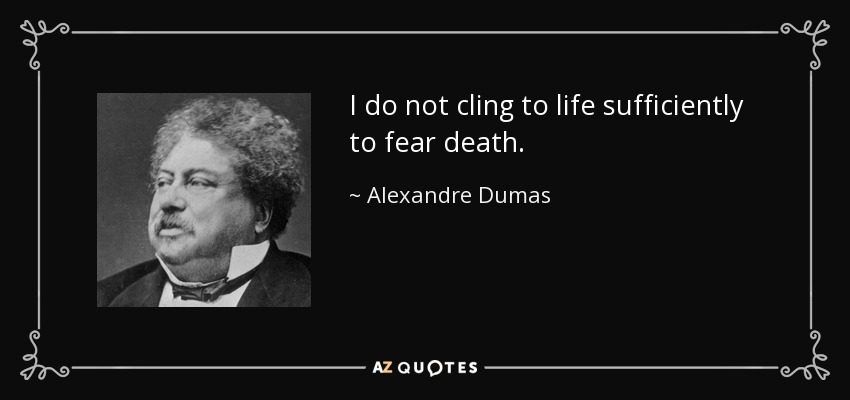 I do not cling to life sufficiently to fear death. - Alexandre Dumas