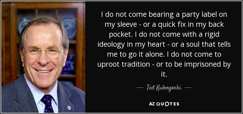 I do not come bearing a party label on my sleeve - or a quick fix in my back pocket. I do not come with a rigid ideology in my heart - or a soul that tells me to go it alone. I do not come to uproot tradition - or to be imprisoned by it. - Ted Kulongoski