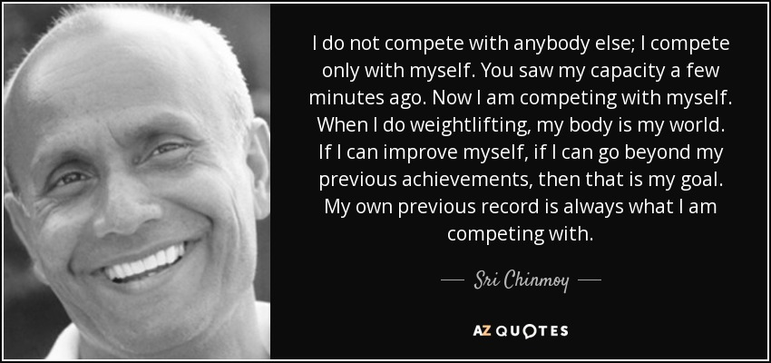 I do not compete with anybody else; I compete only with myself. You saw my capacity a few minutes ago. Now I am competing with myself. When I do weightlifting, my body is my world. If I can improve myself, if I can go beyond my previous achievements, then that is my goal. My own previous record is always what I am competing with. - Sri Chinmoy