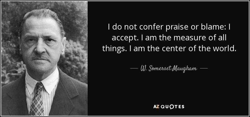 I do not confer praise or blame: I accept. I am the measure of all things. I am the center of the world. - W. Somerset Maugham