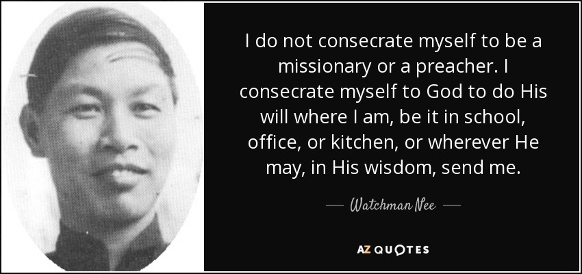 I do not consecrate myself to be a missionary or a preacher. I consecrate myself to God to do His will where I am, be it in school, office, or kitchen, or wherever He may, in His wisdom, send me. - Watchman Nee