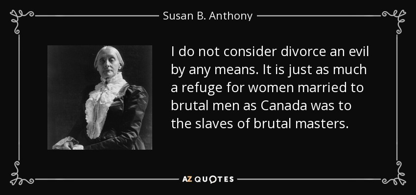 I do not consider divorce an evil by any means. It is just as much a refuge for women married to brutal men as Canada was to the slaves of brutal masters. - Susan B. Anthony