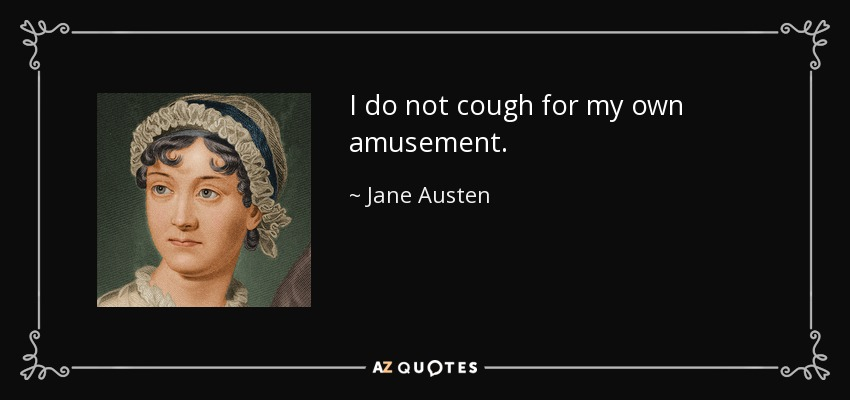 I do not cough for my own amusement. - Jane Austen