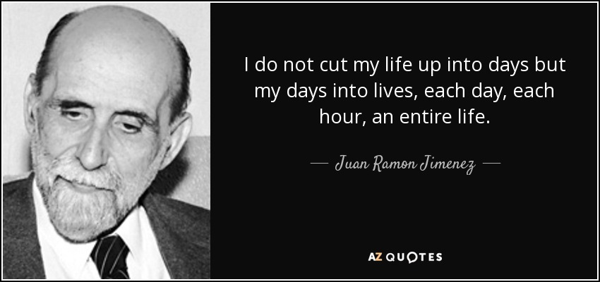 I do not cut my life up into days but my days into lives, each day, each hour, an entire life. - Juan Ramon Jimenez
