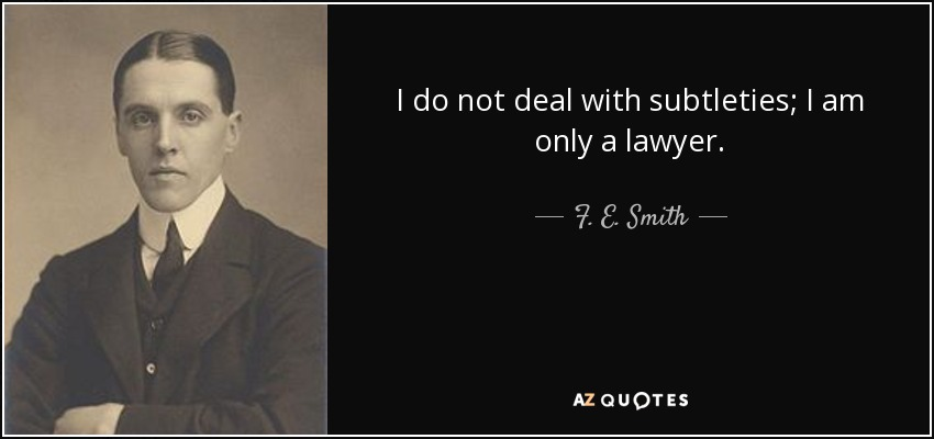 I do not deal with subtleties; I am only a lawyer. - F. E. Smith, 1st Earl of Birkenhead