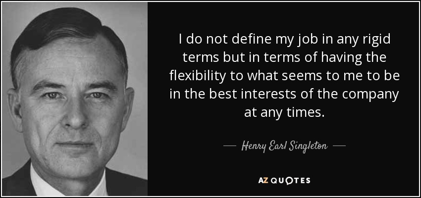I do not define my job in any rigid terms but in terms of having the flexibility to what seems to me to be in the best interests of the company at any times. - Henry Earl Singleton