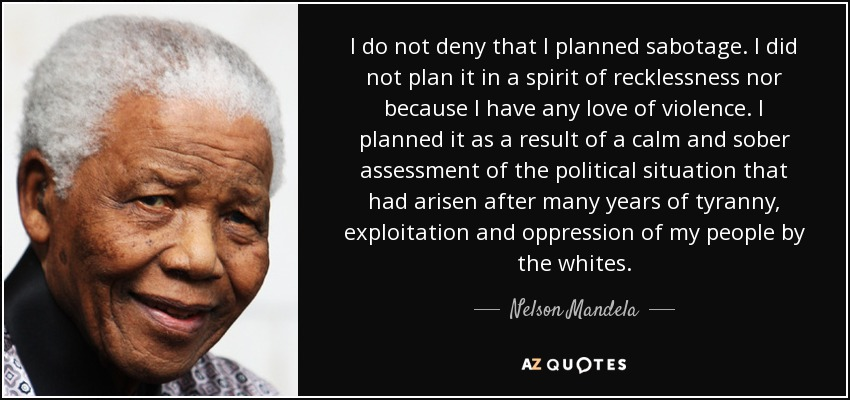 I do not deny that I planned sabotage. I did not plan it in a spirit of recklessness nor because I have any love of violence. I planned it as a result of a calm and sober assessment of the political situation that had arisen after many years of tyranny, exploitation and oppression of my people by the whites. - Nelson Mandela