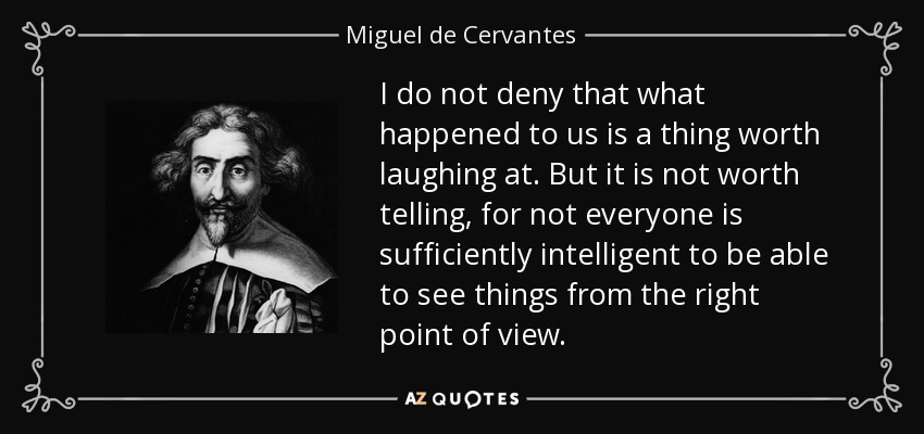 I do not deny that what happened to us is a thing worth laughing at. But it is not worth telling, for not everyone is sufficiently intelligent to be able to see things from the right point of view. - Miguel de Cervantes