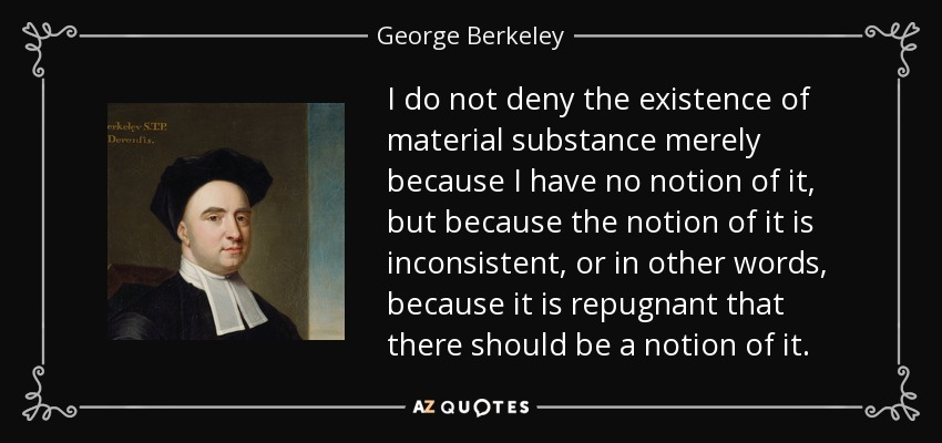 I do not deny the existence of material substance merely because I have no notion of it, but because the notion of it is inconsistent, or in other words, because it is repugnant that there should be a notion of it. - George Berkeley