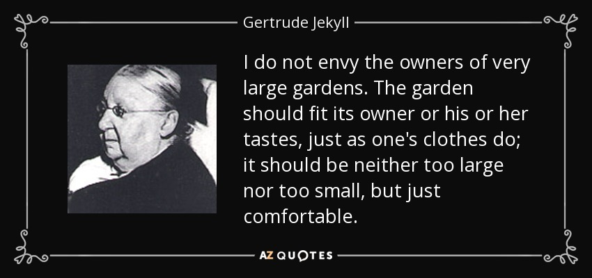 I do not envy the owners of very large gardens. The garden should fit its owner or his or her tastes, just as one's clothes do; it should be neither too large nor too small, but just comfortable. - Gertrude Jekyll