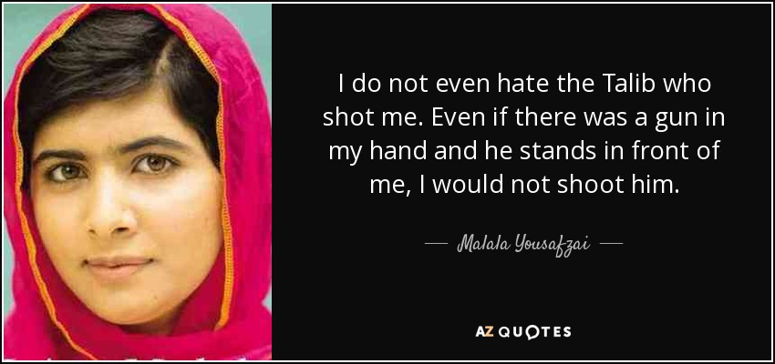I do not even hate the Talib who shot me. Even if there was a gun in my hand and he stands in front of me, I would not shoot him. - Malala Yousafzai