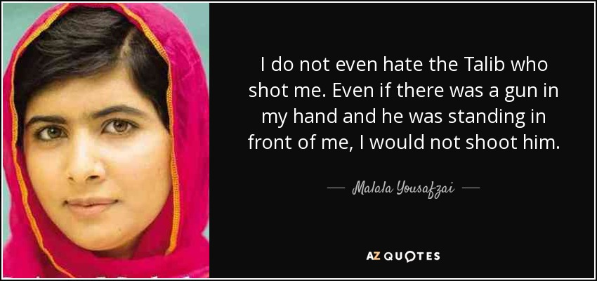 I do not even hate the Talib who shot me. Even if there was a gun in my hand and he was standing in front of me, I would not shoot him. - Malala Yousafzai