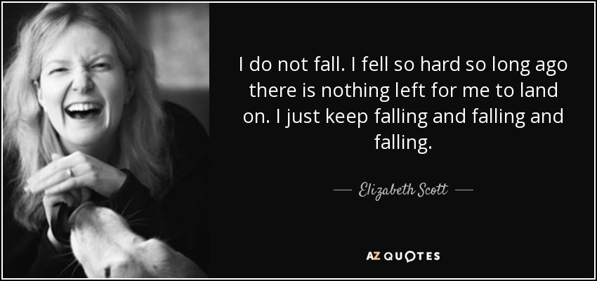 I do not fall. I fell so hard so long ago there is nothing left for me to land on. I just keep falling and falling and falling. - Elizabeth Scott