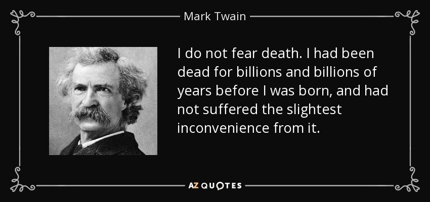 I do not fear death. I had been dead for billions and billions of years before I was born, and had not suffered the slightest inconvenience from it. - Mark Twain