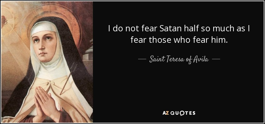 I do not fear Satan half so much as I fear those who fear him. - Teresa of Avila