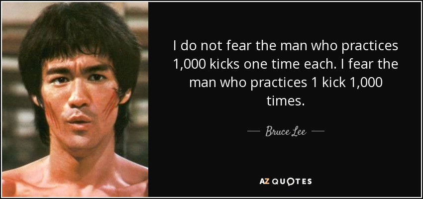 I do not fear the man who practices 1,000 kicks one time each. I fear the man who practices 1 kick 1,000 times. - Bruce Lee