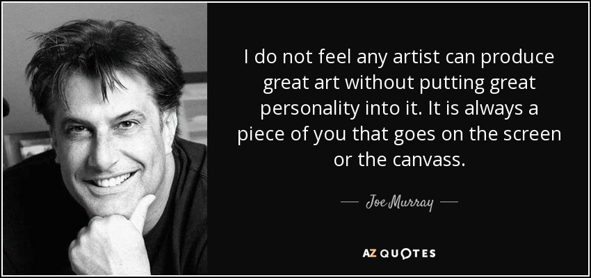 I do not feel any artist can produce great art without putting great personality into it. It is always a piece of you that goes on the screen or the canvass. - Joe Murray