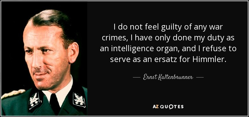 I do not feel guilty of any war crimes, I have only done my duty as an intelligence organ, and I refuse to serve as an ersatz for Himmler. - Ernst Kaltenbrunner