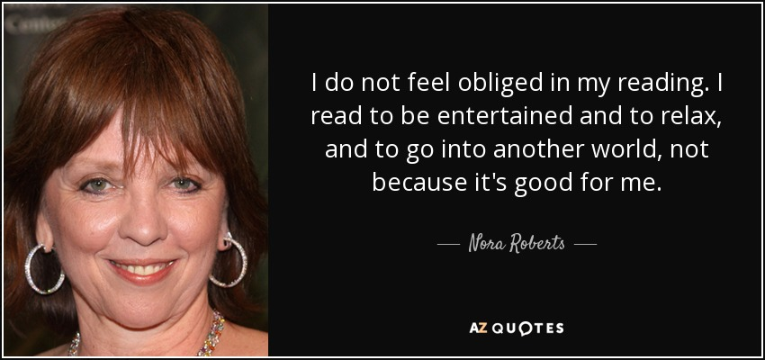 I do not feel obliged in my reading. I read to be entertained and to relax, and to go into another world, not because it's good for me. - Nora Roberts