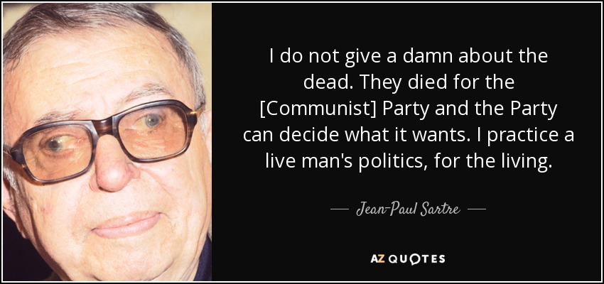 I do not give a damn about the dead. They died for the [Communist] Party and the Party can decide what it wants. I practice a live man's politics, for the living. - Jean-Paul Sartre