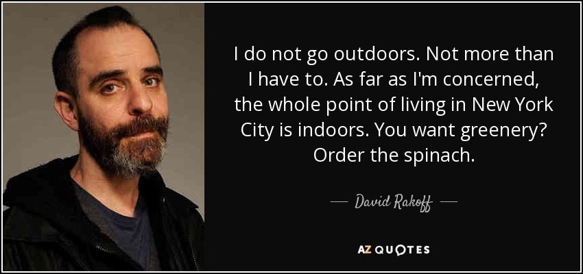 I do not go outdoors. Not more than I have to. As far as I'm concerned, the whole point of living in New York City is indoors. You want greenery? Order the spinach. - David Rakoff